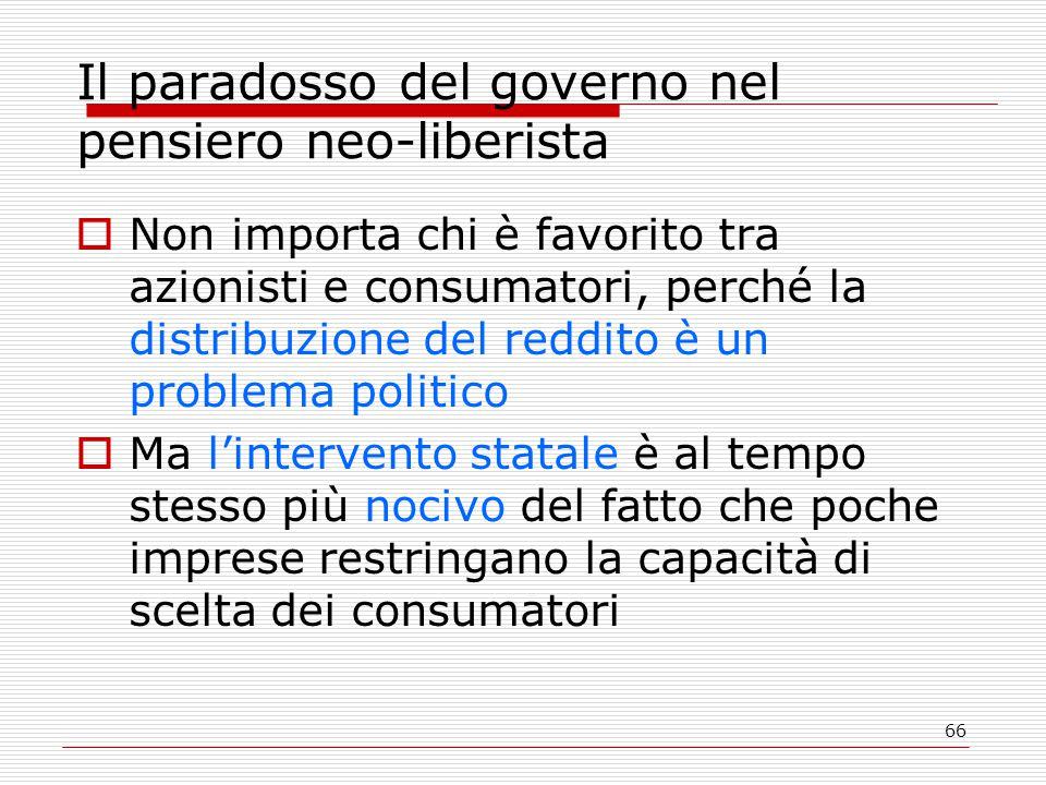 66 Il paradosso del governo nel pensiero neo-liberista  Non importa chi è favorito tra azionisti e consumatori, perché la distribuzione del reddito è