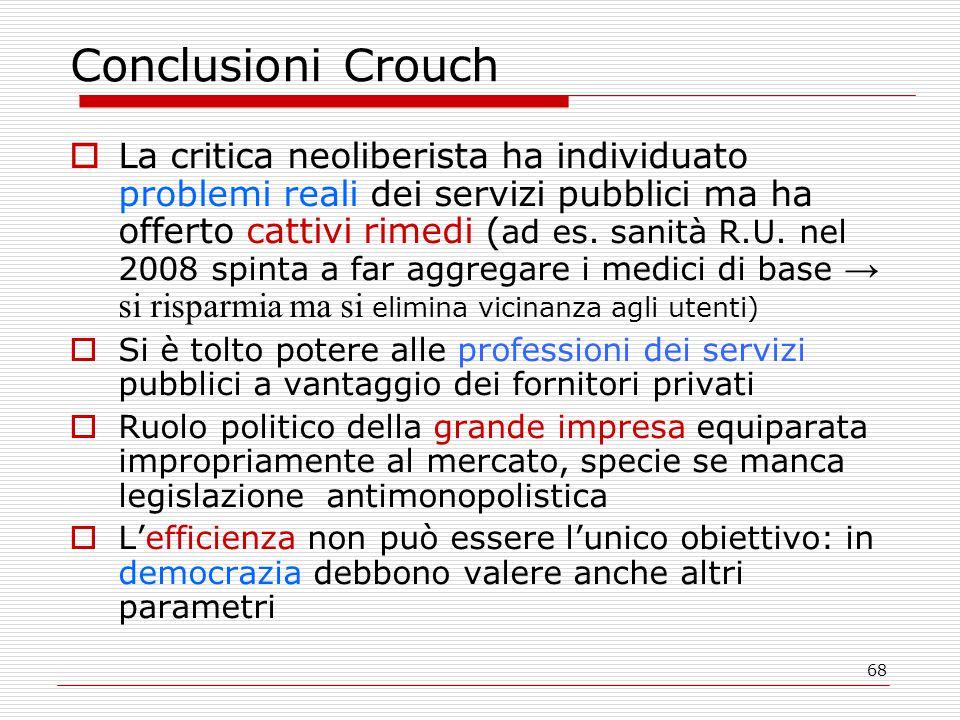 68 Conclusioni Crouch  La critica neoliberista ha individuato problemi reali dei servizi pubblici ma ha offerto cattivi rimedi ( ad es. sanità R.U. n