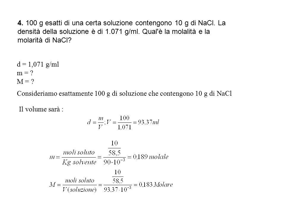 4. 100 g esatti di una certa soluzione contengono 10 g di NaCl. La densità della soluzione è di 1.071 g/ml. Qual'è la molalità e la molarità di NaCl?