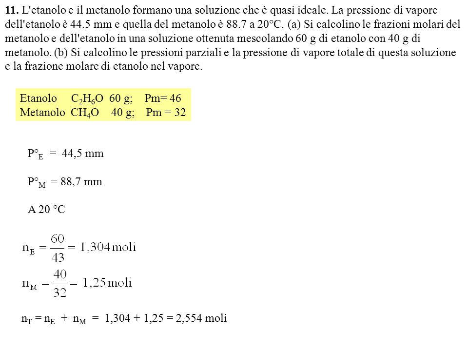 11. L'etanolo e il metanolo formano una soluzione che è quasi ideale. La pressione di vapore dell'etanolo è 44.5 mm e quella del metanolo è 88.7 a 20°