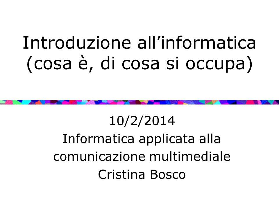 Introduzione all'informatica (cosa è, di cosa si occupa) 10/2/2014 Informatica applicata alla comunicazione multimediale Cristina Bosco