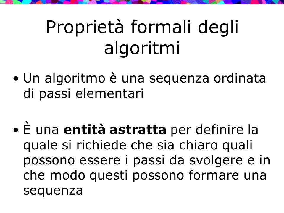 Proprietà formali degli algoritmi Un algoritmo è una sequenza ordinata di passi elementari È una entità astratta per definire la quale si richiede che