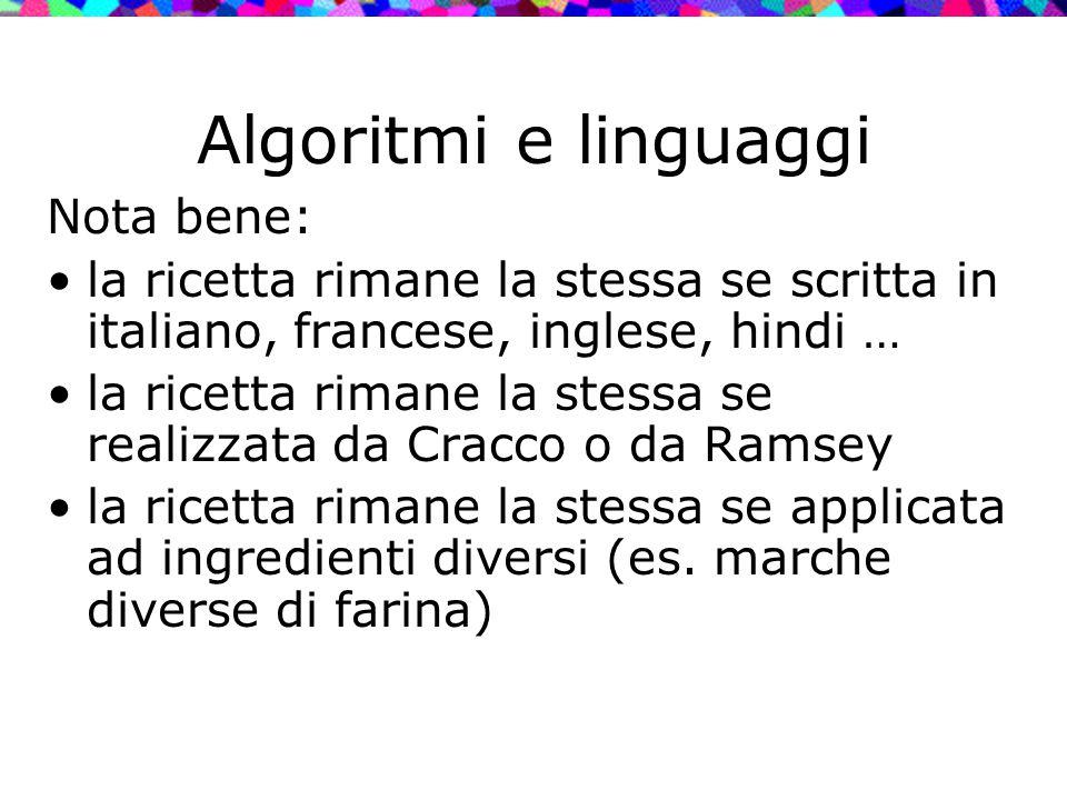 Algoritmi e linguaggi Nota bene: la ricetta rimane la stessa se scritta in italiano, francese, inglese, hindi … la ricetta rimane la stessa se realizz