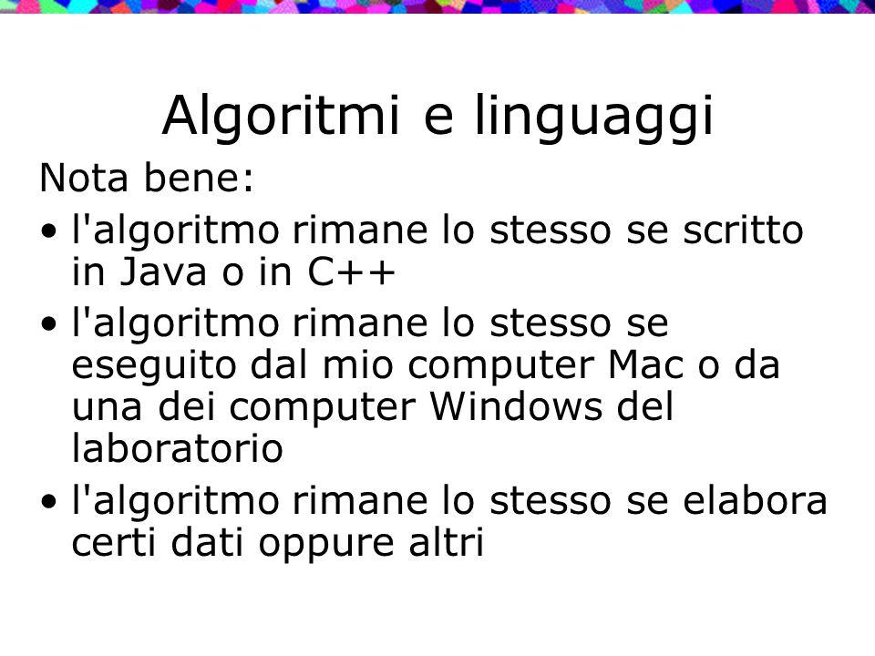 Algoritmi e linguaggi Nota bene: l'algoritmo rimane lo stesso se scritto in Java o in C++ l'algoritmo rimane lo stesso se eseguito dal mio computer Ma