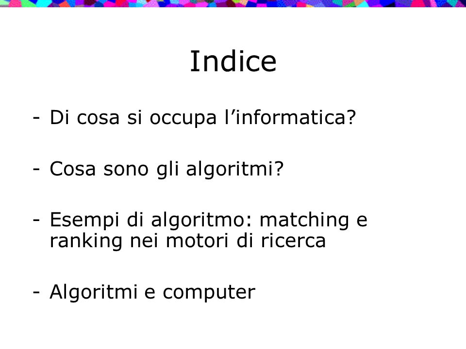 Indice -Di cosa si occupa l'informatica? -Cosa sono gli algoritmi? -Esempi di algoritmo: matching e ranking nei motori di ricerca -Algoritmi e compute