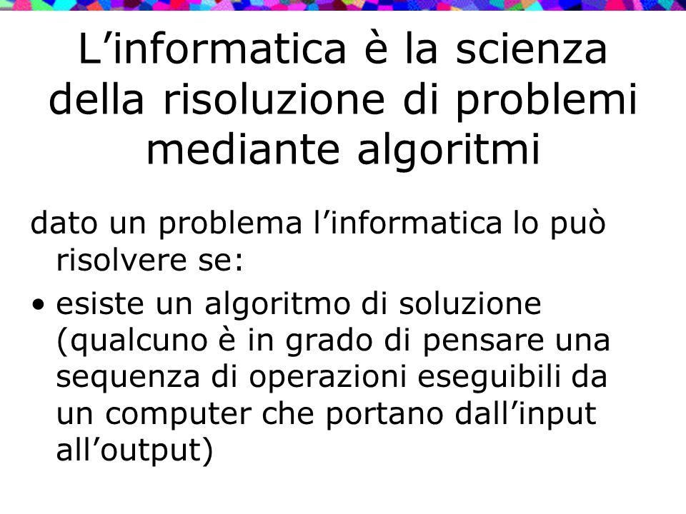 L'informatica è la scienza della risoluzione di problemi mediante algoritmi dato un problema l'informatica lo può risolvere se: esiste un algoritmo di