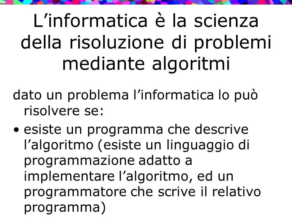 L'informatica è la scienza della risoluzione di problemi mediante algoritmi dato un problema l'informatica lo può risolvere se: esiste un programma ch