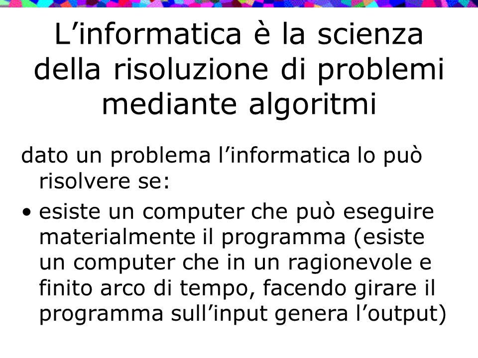 L'informatica è la scienza della risoluzione di problemi mediante algoritmi dato un problema l'informatica lo può risolvere se: esiste un computer che