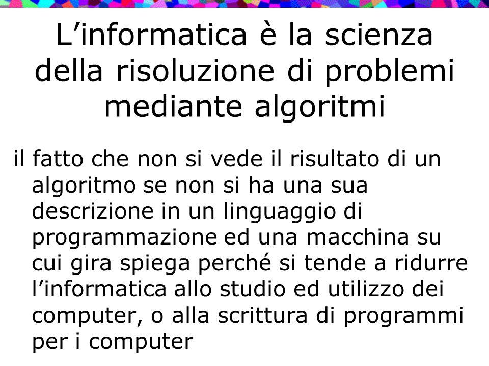 L'informatica è la scienza della risoluzione di problemi mediante algoritmi il fatto che non si vede il risultato di un algoritmo se non si ha una sua