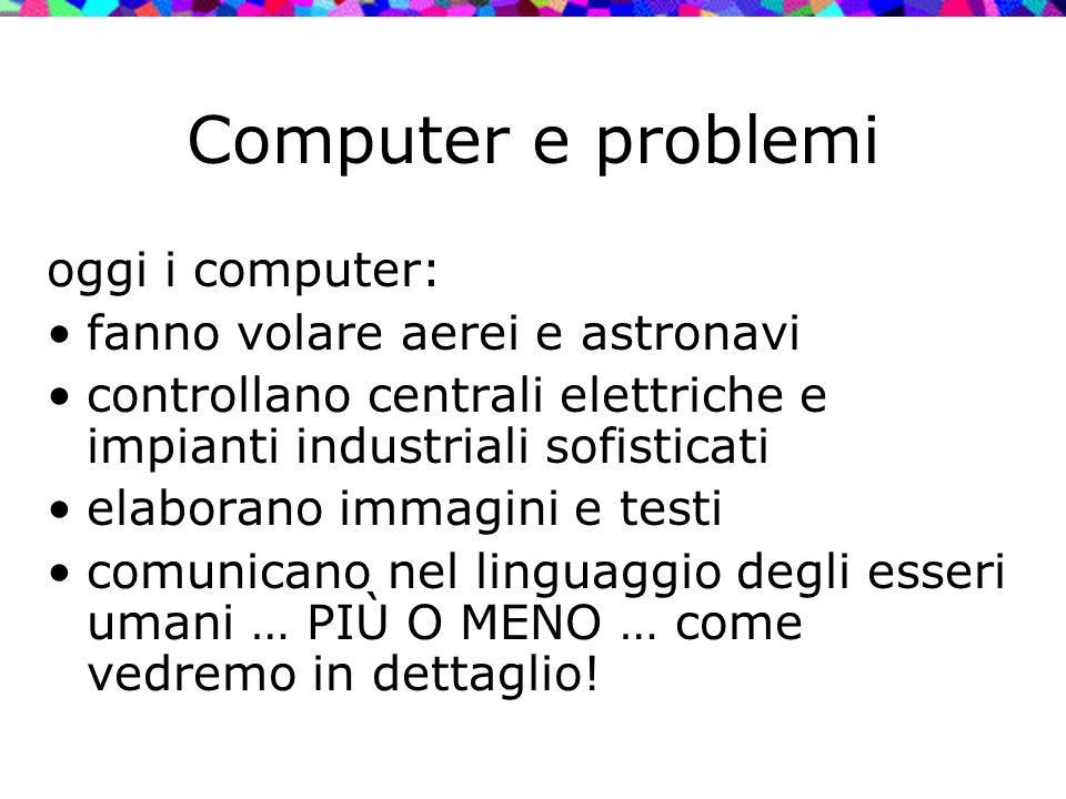Computer e problemi oggi i computer: fanno volare aerei e astronavi controllano centrali elettriche e impianti industriali sofisticati elaborano immag