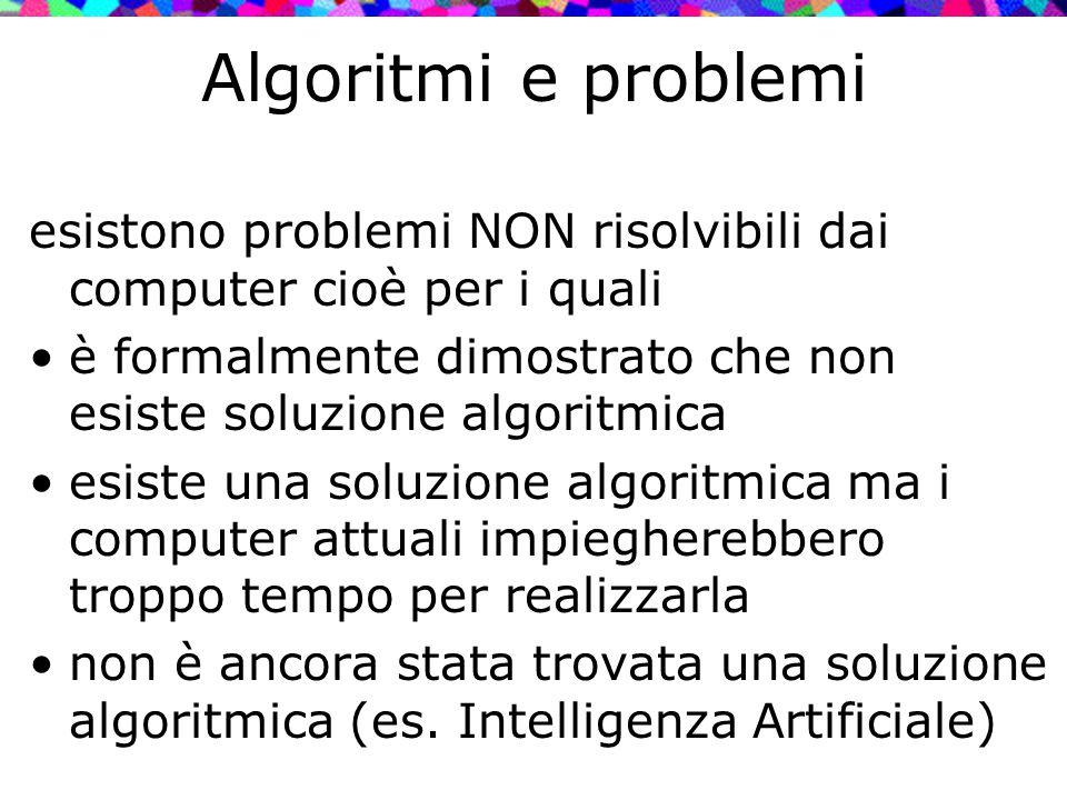 Algoritmi e problemi esistono problemi NON risolvibili dai computer cioè per i quali è formalmente dimostrato che non esiste soluzione algoritmica esi