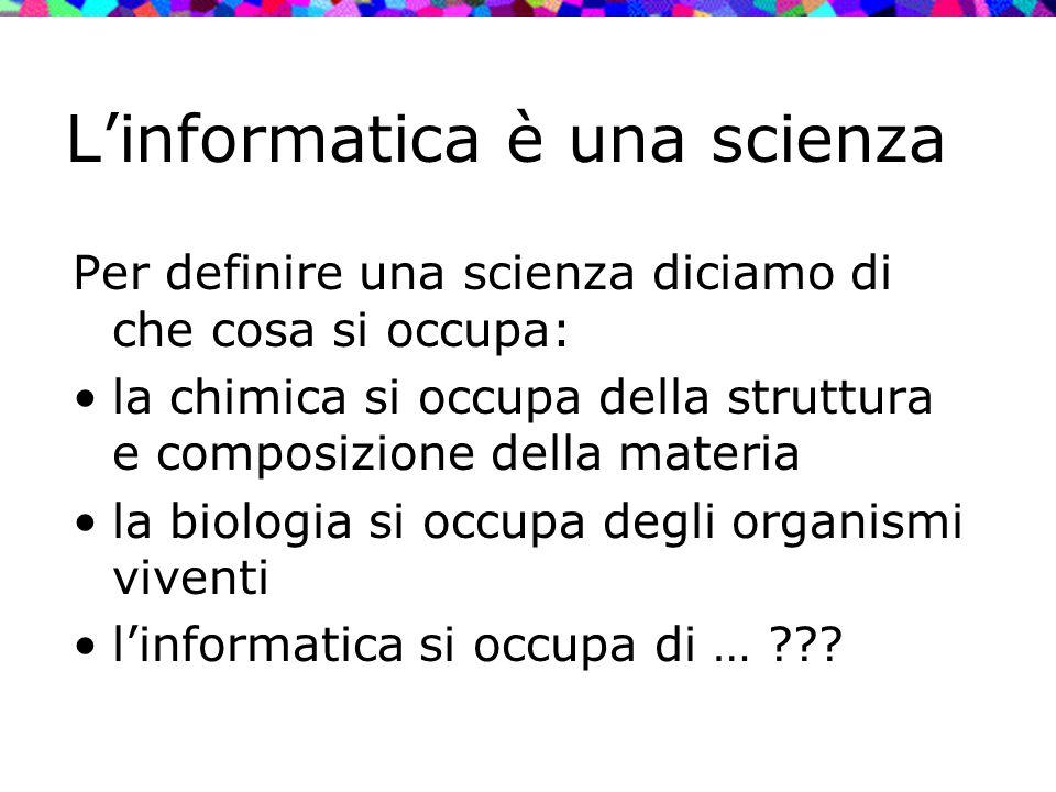 L'informatica è una scienza Per definire una scienza diciamo di che cosa si occupa: la chimica si occupa della struttura e composizione della materia