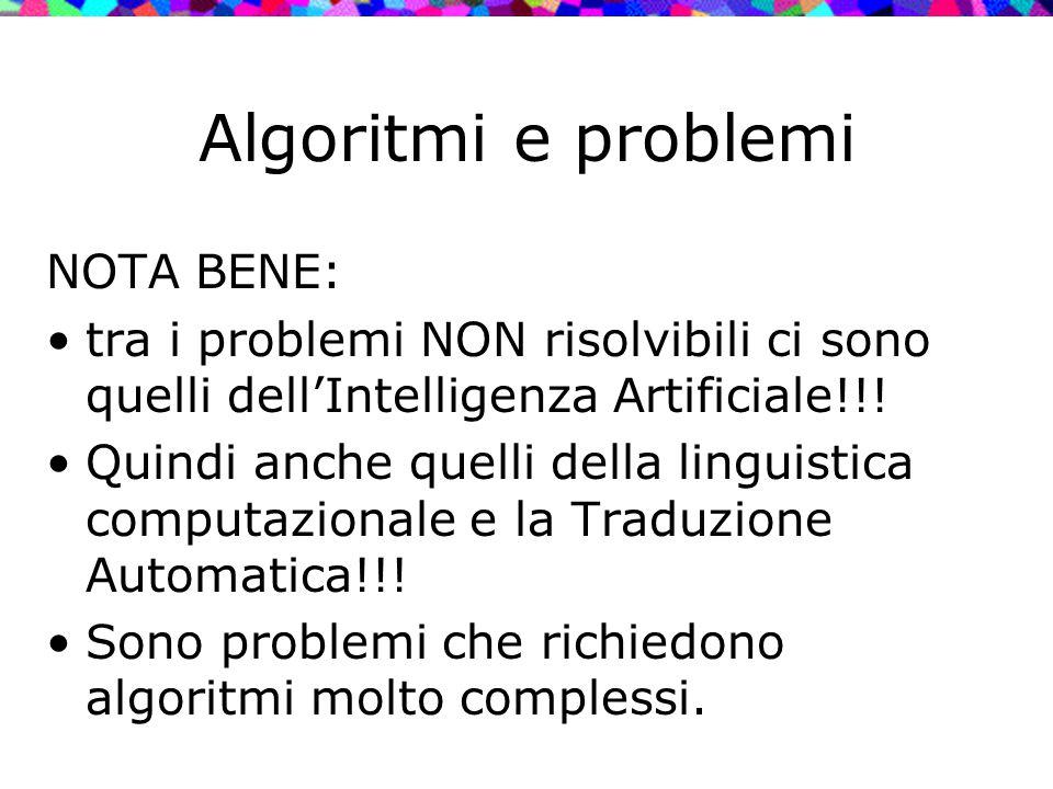 Algoritmi e problemi NOTA BENE: tra i problemi NON risolvibili ci sono quelli dell'Intelligenza Artificiale!!! Quindi anche quelli della linguistica c