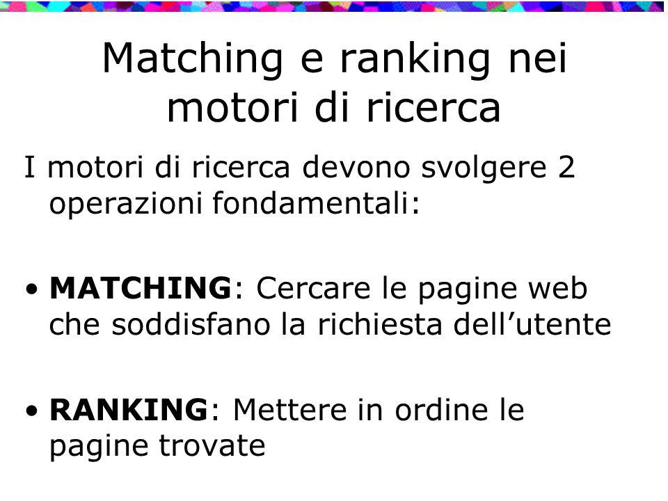 Matching e ranking nei motori di ricerca I motori di ricerca devono svolgere 2 operazioni fondamentali: MATCHING: Cercare le pagine web che soddisfano