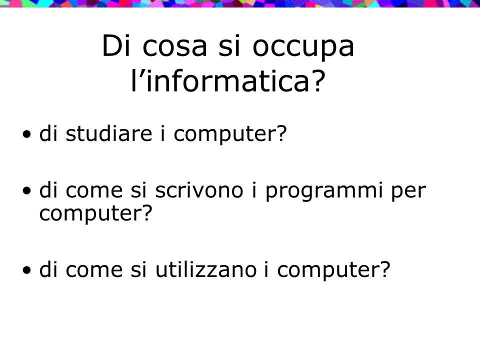 Di cosa si occupa l'informatica? di studiare i computer? di come si scrivono i programmi per computer? di come si utilizzano i computer?