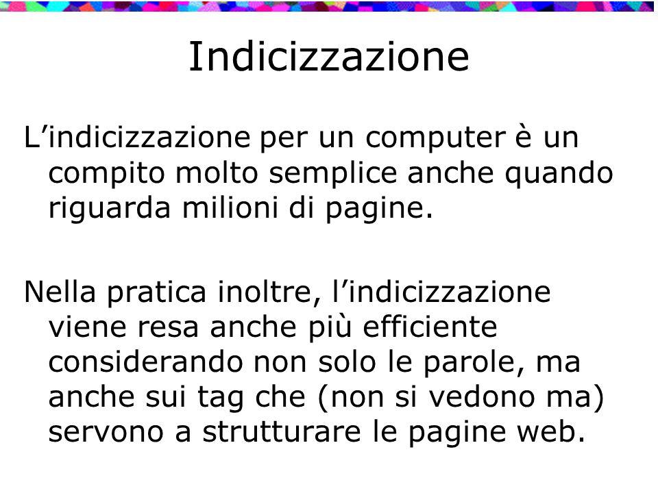 Indicizzazione L'indicizzazione per un computer è un compito molto semplice anche quando riguarda milioni di pagine. Nella pratica inoltre, l'indicizz