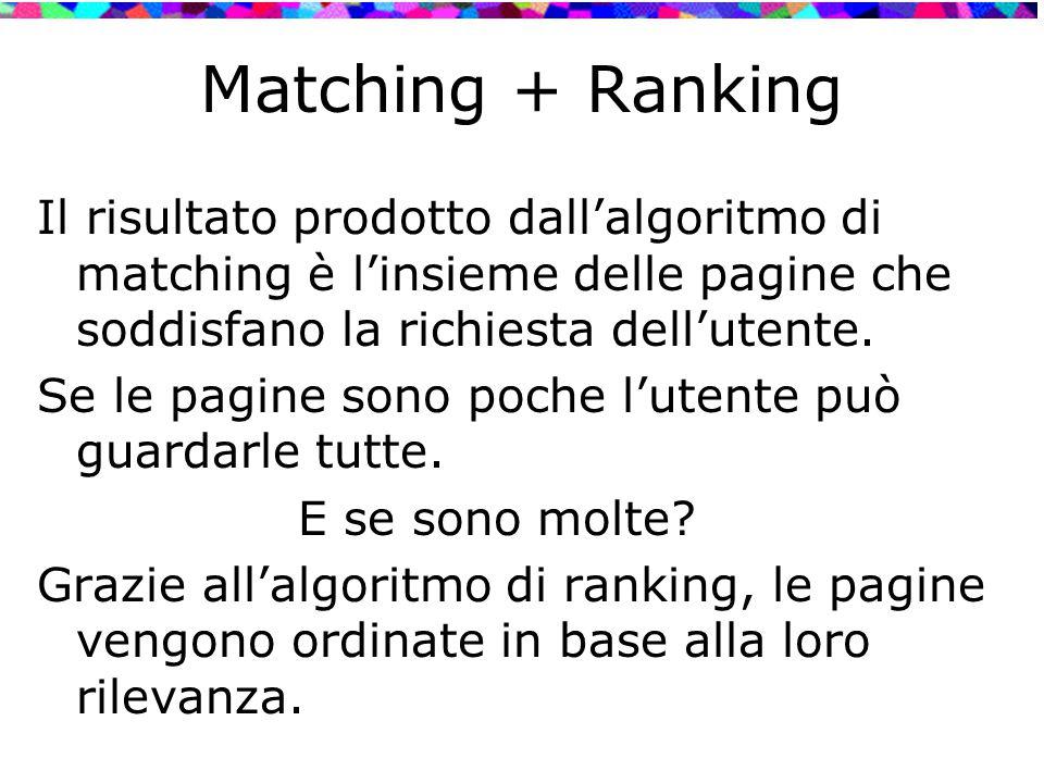 Matching + Ranking Il risultato prodotto dall'algoritmo di matching è l'insieme delle pagine che soddisfano la richiesta dell'utente. Se le pagine son