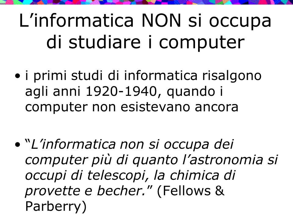 L'informatica NON si occupa di studiare i computer i primi studi di informatica risalgono agli anni 1920-1940, quando i computer non esistevano ancora