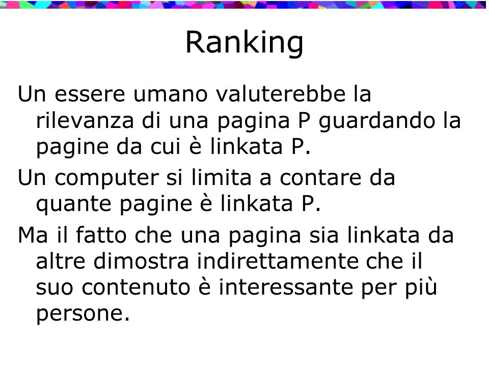 Ranking Un essere umano valuterebbe la rilevanza di una pagina P guardando la pagine da cui è linkata P. Un computer si limita a contare da quante pag