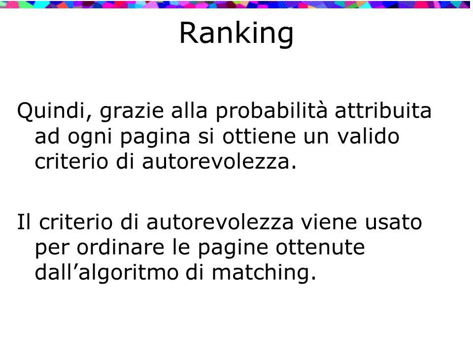 Ranking Quindi, grazie alla probabilità attribuita ad ogni pagina si ottiene un valido criterio di autorevolezza. Il criterio di autorevolezza viene u