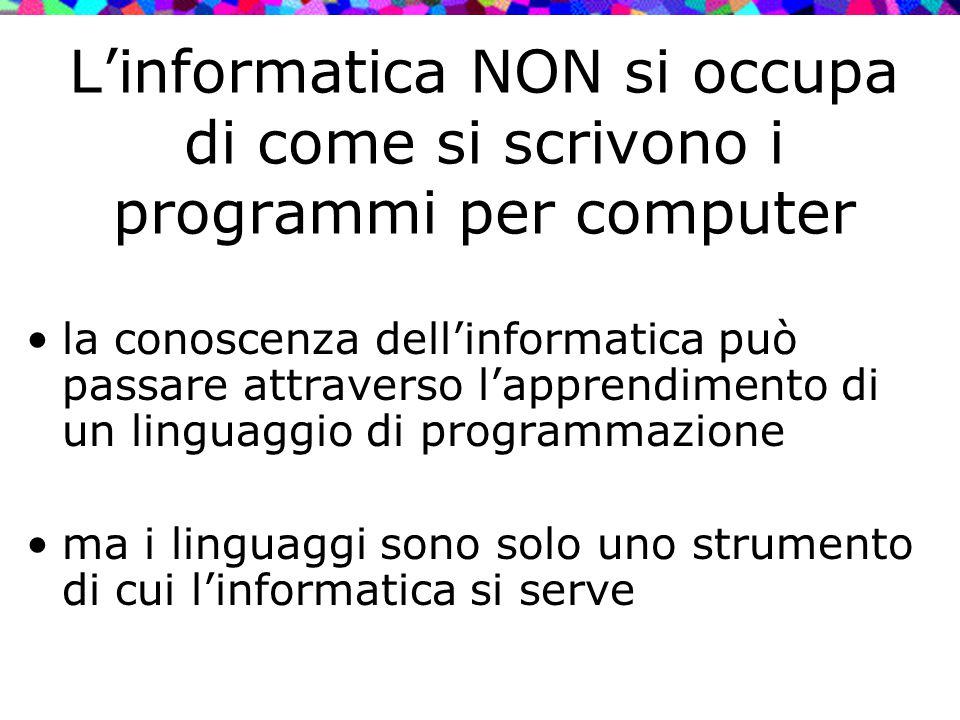 L'informatica NON si occupa di come si scrivono i programmi per computer la conoscenza dell'informatica può passare attraverso l'apprendimento di un l