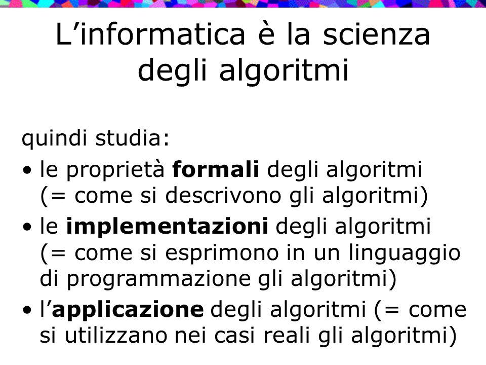 L'informatica è la scienza degli algoritmi quindi studia: le proprietà formali degli algoritmi (= come si descrivono gli algoritmi) le implementazioni