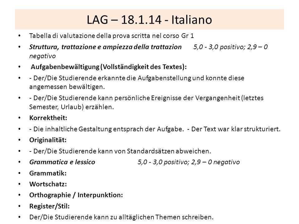 LAG – 18.1.14 - Italiano Tabella di valutazione della prova scritta nel corso Gr 1 Struttura, trattazione e ampiezza della trattazion 5,0 - 3,0 positivo; 2,9 – 0 negativo Aufgabenbewältigung (Vollständigkeit des Textes): - Der/Die Studierende erkannte die Aufgabenstellung und konnte diese angemessen bewältigen.