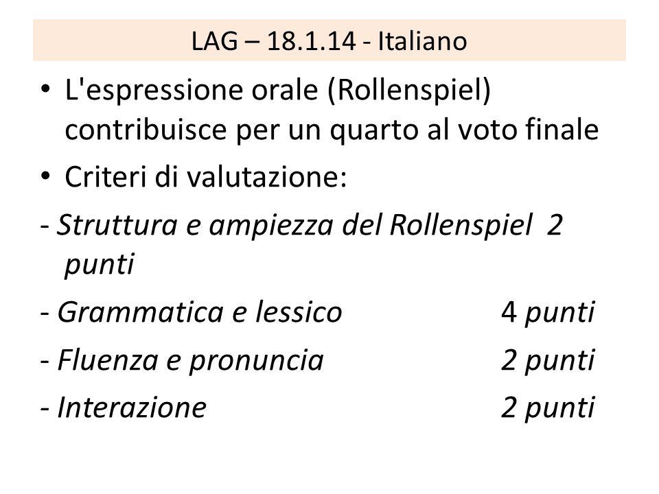 LAG – 18.1.14 - Italiano L espressione orale (Rollenspiel) contribuisce per un quarto al voto finale Criteri di valutazione: - Struttura e ampiezza del Rollenspiel 2 punti - Grammatica e lessico 4 punti - Fluenza e pronuncia 2 punti - Interazione 2 punti