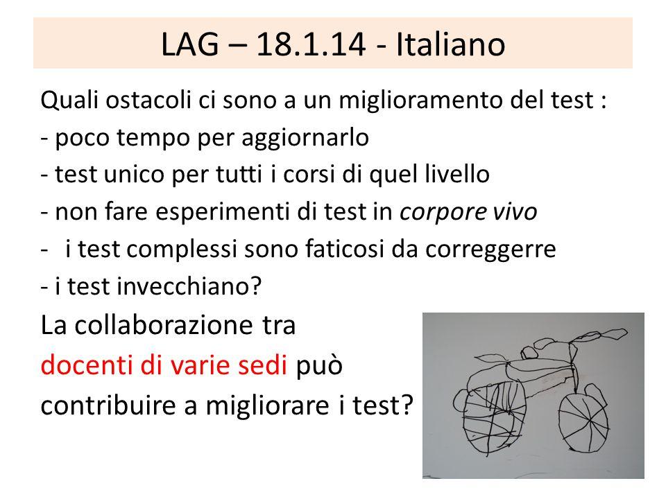 LAG – 18.1.14 - Italiano Quali ostacoli ci sono a un miglioramento del test : - poco tempo per aggiornarlo - test unico per tutti i corsi di quel livello - non fare esperimenti di test in corpore vivo -i test complessi sono faticosi da correggerre - i test invecchiano.