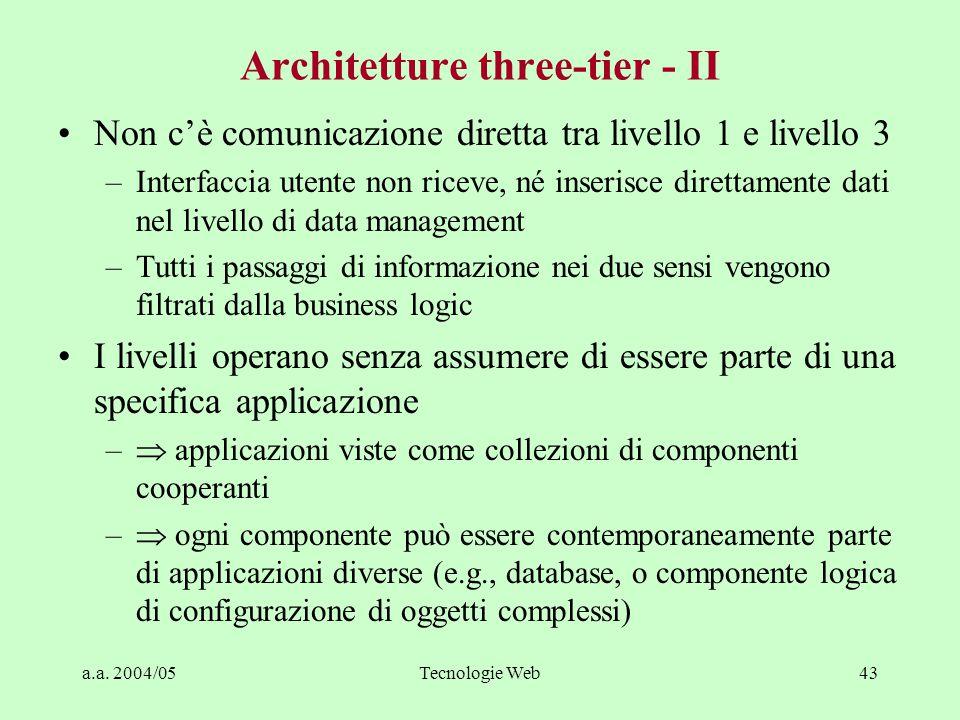 a.a. 2004/05Tecnologie Web42 Architetture three-tier - I Introdotte all'inizio degli anni '90 Business logic trattata in modo esplicito: –livello 1: g