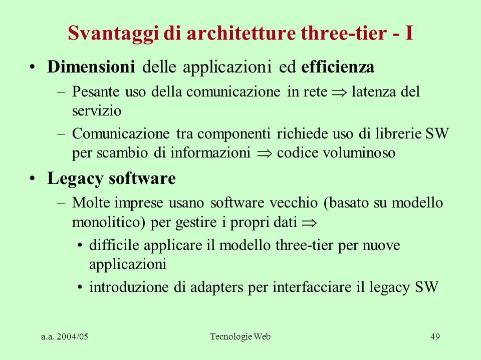 a.a. 2004/05Tecnologie Web48 Vantaggi di architetture three-tier - III Applicazioni distribuite geograficamente –Data server centrale –Business logic
