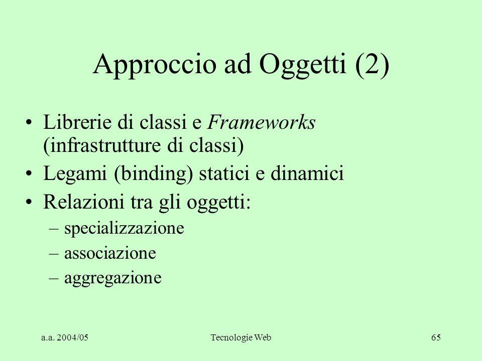a.a. 2004/05Tecnologie Web64 Approccio ad Oggetti (1) Incapsulamento di dati e regole (attributi e metodi di una Classe) Ereditarietà Polimorfismo