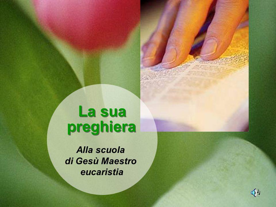 La sua preghiera La sua preghiera Alla scuola di Gesù Maestro eucaristia
