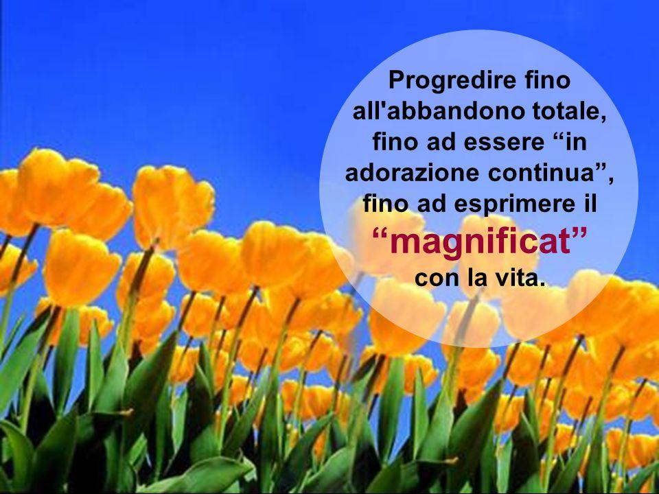 """Progredire fino all'abbandono totale, fino ad essere """"in adorazione continua"""", fino ad esprimere il """"magnificat"""" con la vita."""