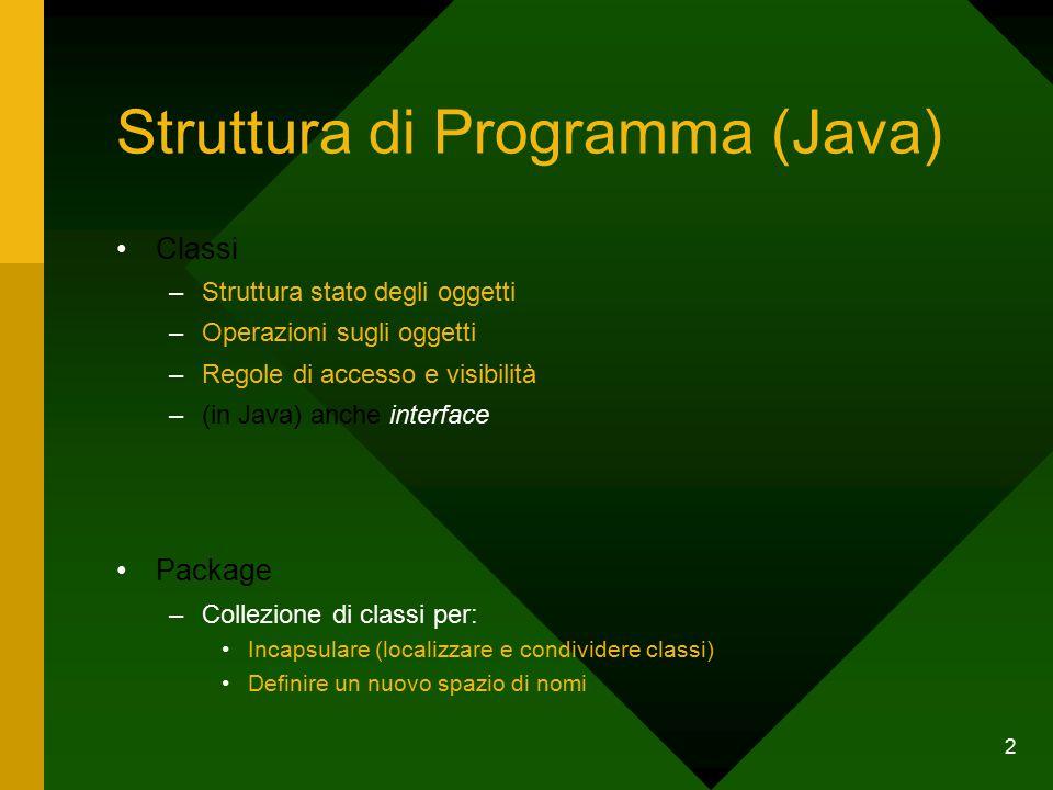 2 Struttura di Programma (Java) Classi –Struttura stato degli oggetti –Operazioni sugli oggetti –Regole di accesso e visibilità –(in Java) anche interface Package –Collezione di classi per: Incapsulare (localizzare e condividere classi) Definire un nuovo spazio di nomi