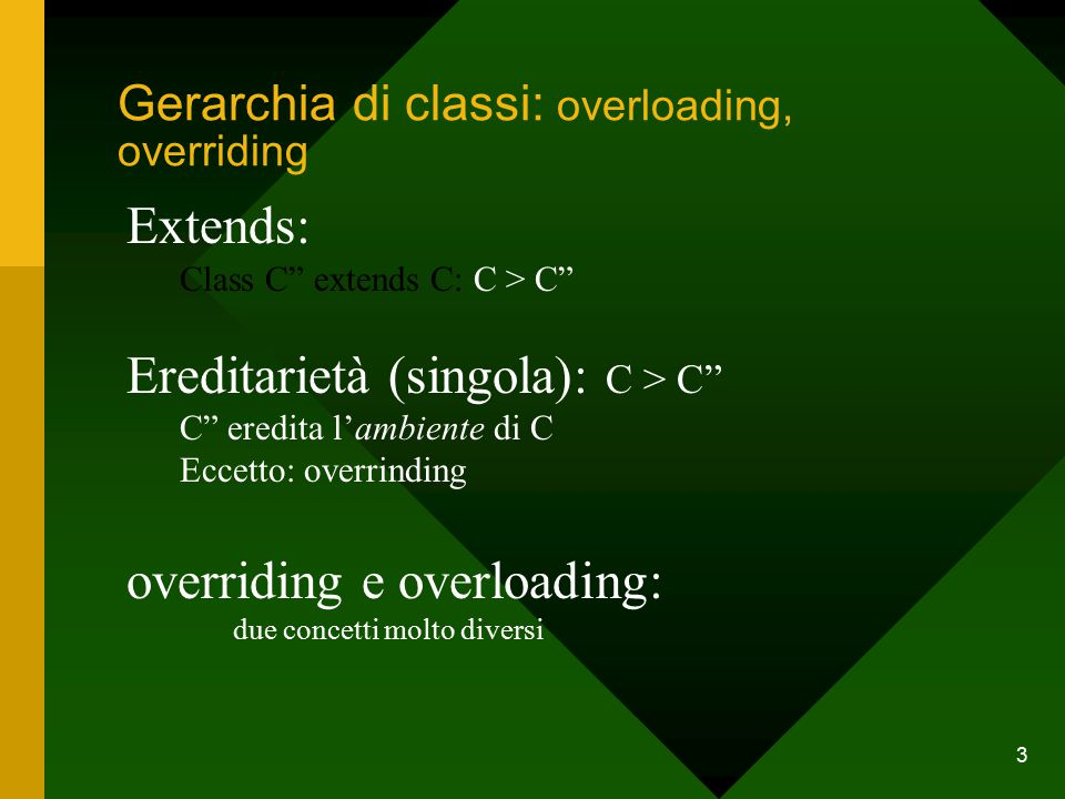 3 Gerarchia di classi: overloading, overriding Extends: Class C extends C: C > C Ereditarietà (singola): C > C C eredita l'ambiente di C Eccetto: overrinding overriding e overloading: due concetti molto diversi