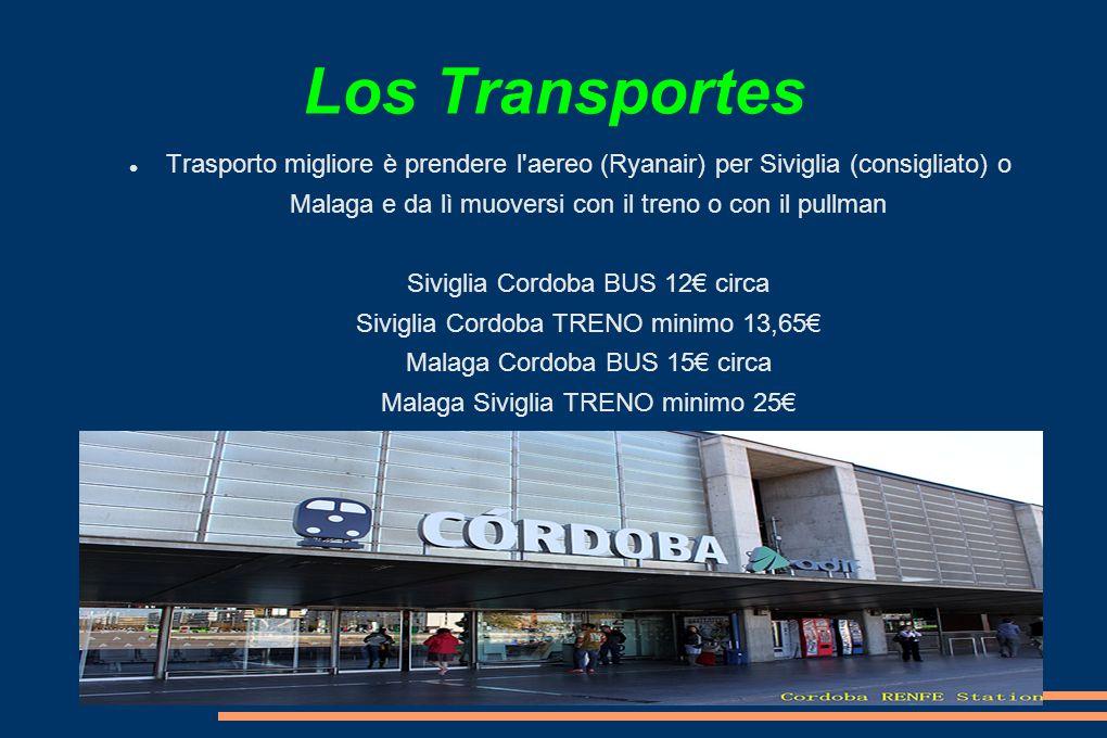 Los Transportes Trasporto migliore è prendere l aereo (Ryanair) per Siviglia (consigliato) o Malaga e da lì muoversi con il treno o con il pullman Siviglia Cordoba BUS 12€ circa Siviglia Cordoba TRENO minimo 13,65€ Malaga Cordoba BUS 15€ circa Malaga Siviglia TRENO minimo 25€