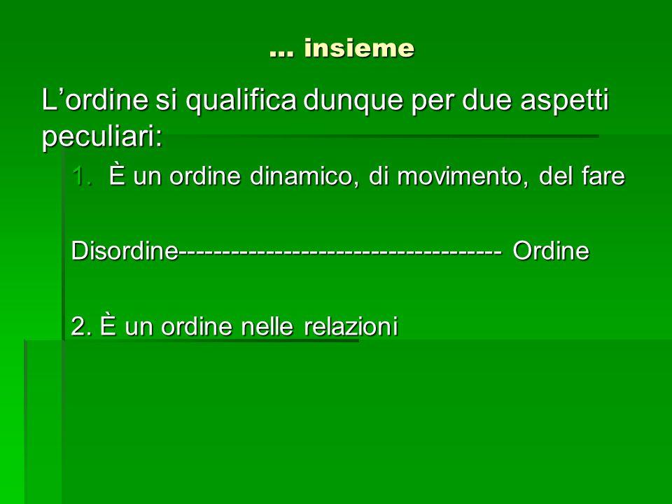 … insieme L'ordine si qualifica dunque per due aspetti peculiari: 1.È un ordine dinamico, di movimento, del fare Disordine----------------------------