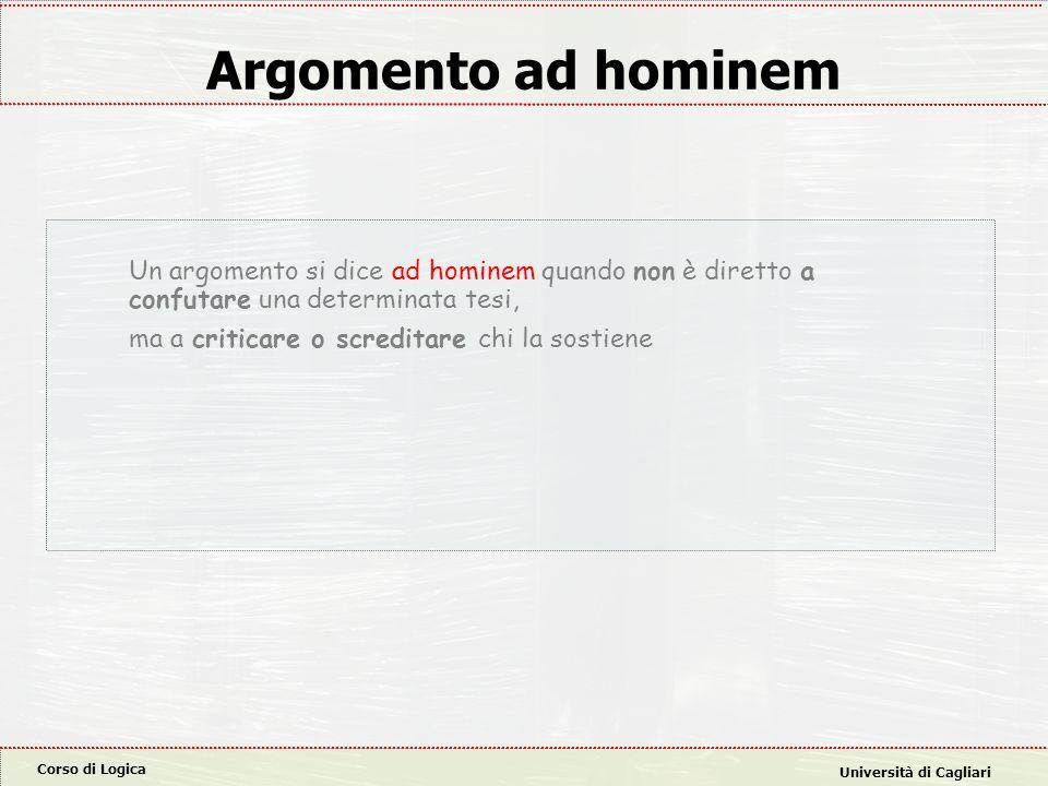 Corso di Logica Università di Cagliari Argomento ad hominem Un argomento si dice ad hominem quando non è diretto a confutare una determinata tesi, ma a criticare o screditare chi la sostiene