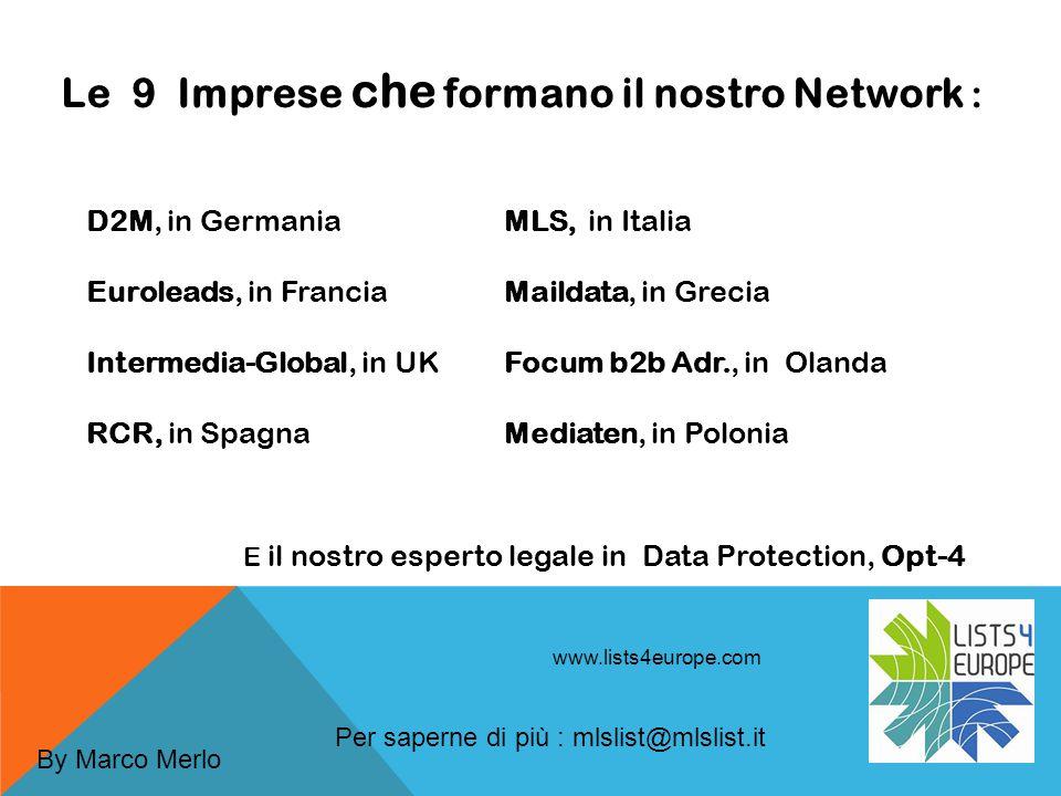 www.lists4europe.com Le 9 Imprese che formano il nostro Network : D2M, in Germania Euroleads, in Francia Intermedia-Global, in UK RCR, in Spagna MLS, in Italia Maildata, in Grecia Focum b2b Adr., in Olanda Mediaten, in Polonia E il nostro esperto legale in Data Protection, Opt-4 Per saperne di più : mlslist@mlslist.it By Marco Merlo