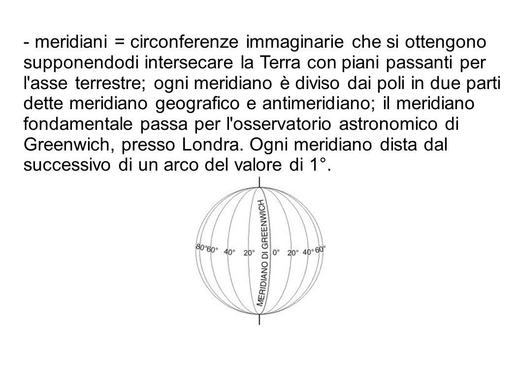 - meridiani = circonferenze immaginarie che si ottengono supponendodi intersecare la Terra con piani passanti per l'asse terrestre; ogni meridiano è d
