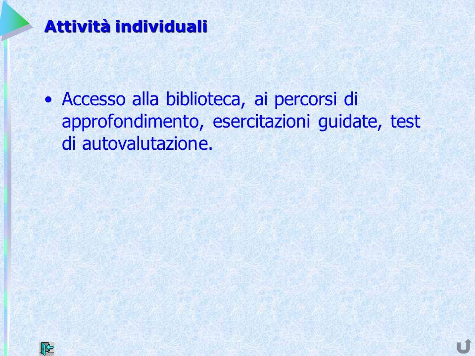 Attività individuali Accesso alla biblioteca, ai percorsi di approfondimento, esercitazioni guidate, test di autovalutazione.