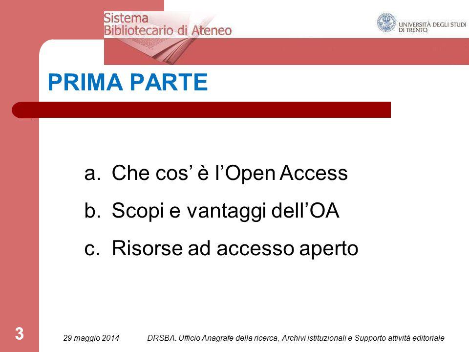 3 PRIMA PARTE a.Che cos' è l'Open Access b.Scopi e vantaggi dell'OA c.Risorse ad accesso aperto 29 maggio 2014 3 DRSBA.