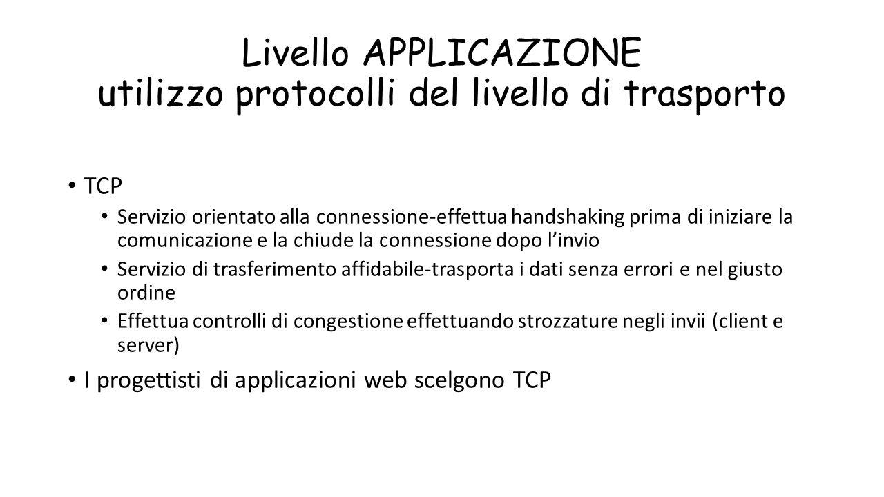 Livello APPLICAZIONE utilizzo protocolli del livello di trasporto TCP Servizio orientato alla connessione-effettua handshaking prima di iniziare la co