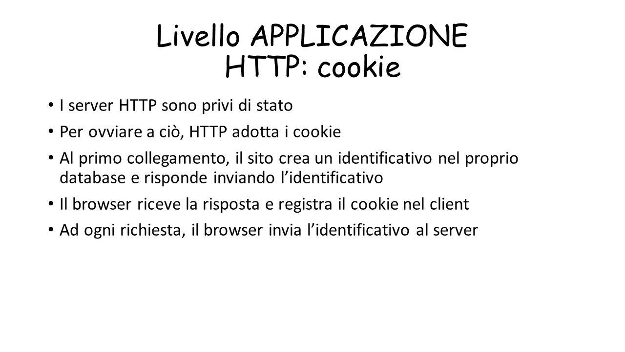 Livello APPLICAZIONE HTTP: cookie I server HTTP sono privi di stato Per ovviare a ciò, HTTP adotta i cookie Al primo collegamento, il sito crea un ide