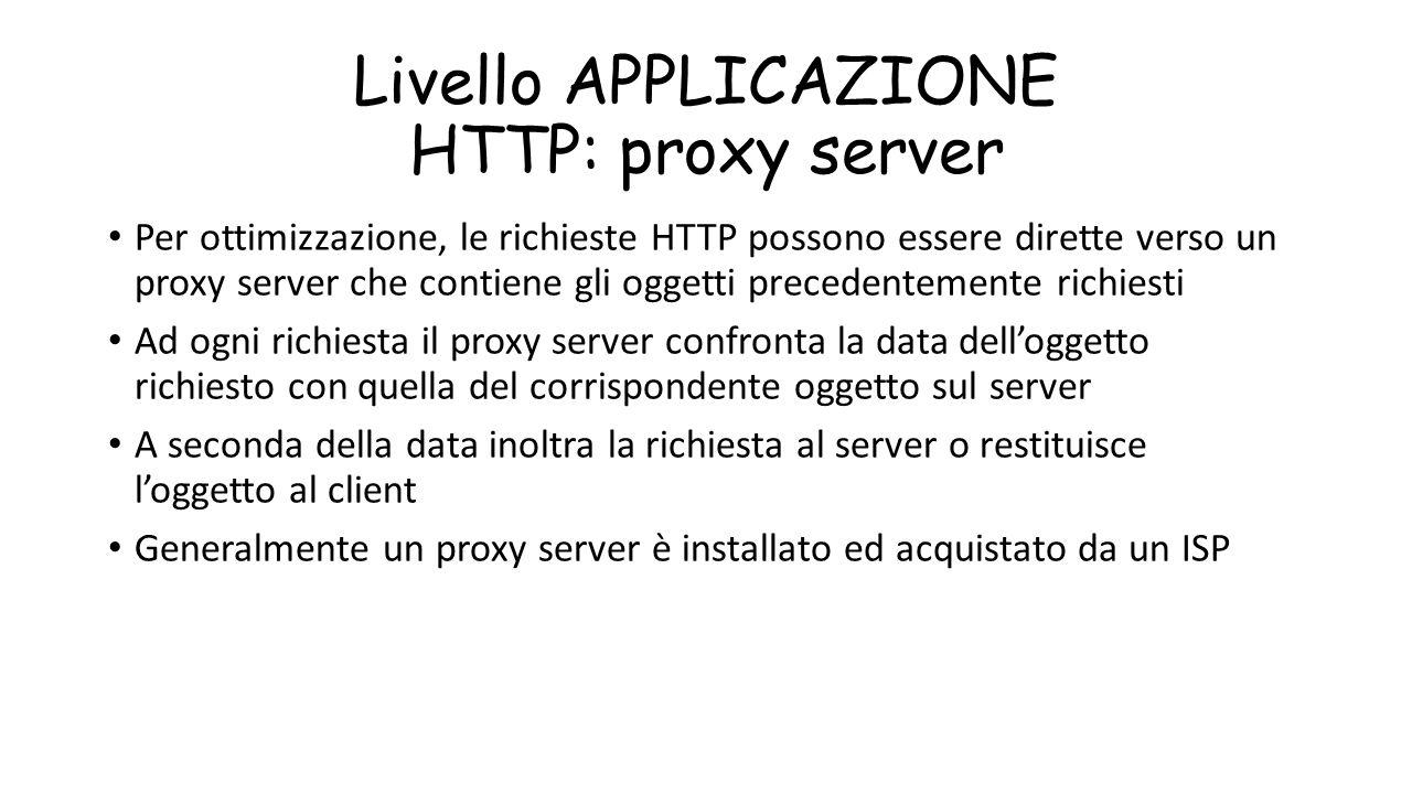 Livello APPLICAZIONE HTTP: proxy server Per ottimizzazione, le richieste HTTP possono essere dirette verso un proxy server che contiene gli oggetti pr