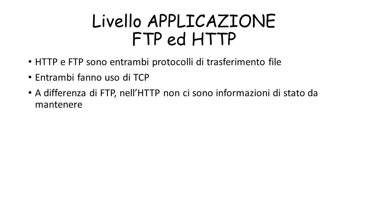 Livello APPLICAZIONE FTP ed HTTP HTTP e FTP sono entrambi protocolli di trasferimento file Entrambi fanno uso di TCP A differenza di FTP, nell'HTTP no