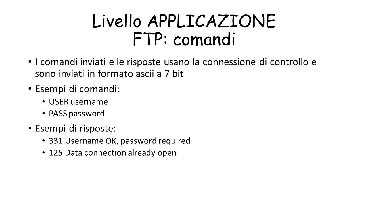 Livello APPLICAZIONE FTP: comandi I comandi inviati e le risposte usano la connessione di controllo e sono inviati in formato ascii a 7 bit Esempi di