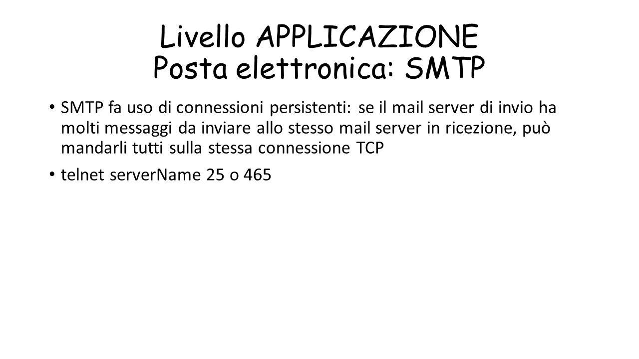Livello APPLICAZIONE Posta elettronica: SMTP SMTP fa uso di connessioni persistenti: se il mail server di invio ha molti messaggi da inviare allo stes