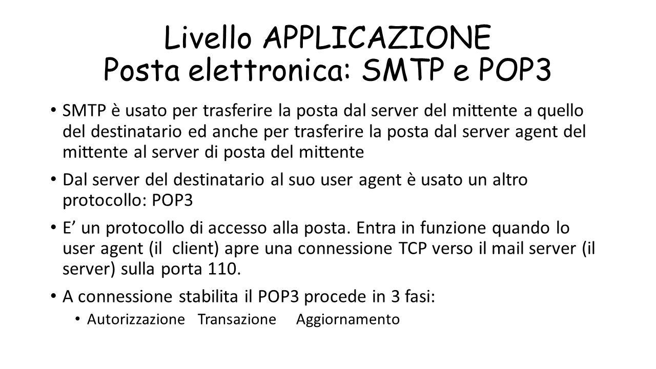 Livello APPLICAZIONE Posta elettronica: SMTP e POP3 SMTP è usato per trasferire la posta dal server del mittente a quello del destinatario ed anche pe
